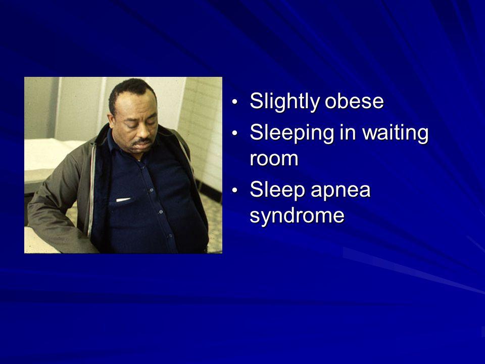 Slightly obese Slightly obese Sleeping in waiting room Sleeping in waiting room Sleep apnea syndrome Sleep apnea syndrome