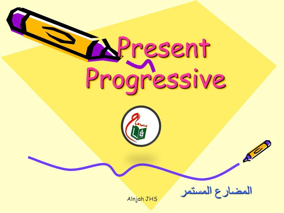 Present Progressive Present Progressive المضارع المستمر Alnjah JHS