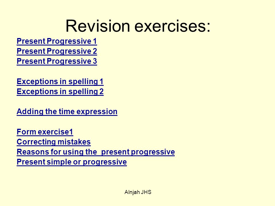 Revision exercises: Present Progressive 1 Present Progressive 2 Present Progressive 3 Exceptions in spelling 1 Exceptions in spelling 2 Adding the time expression Form exercise1 Correcting mistakes Reasons for using the present progressive Present simple or progressive Alnjah JHS