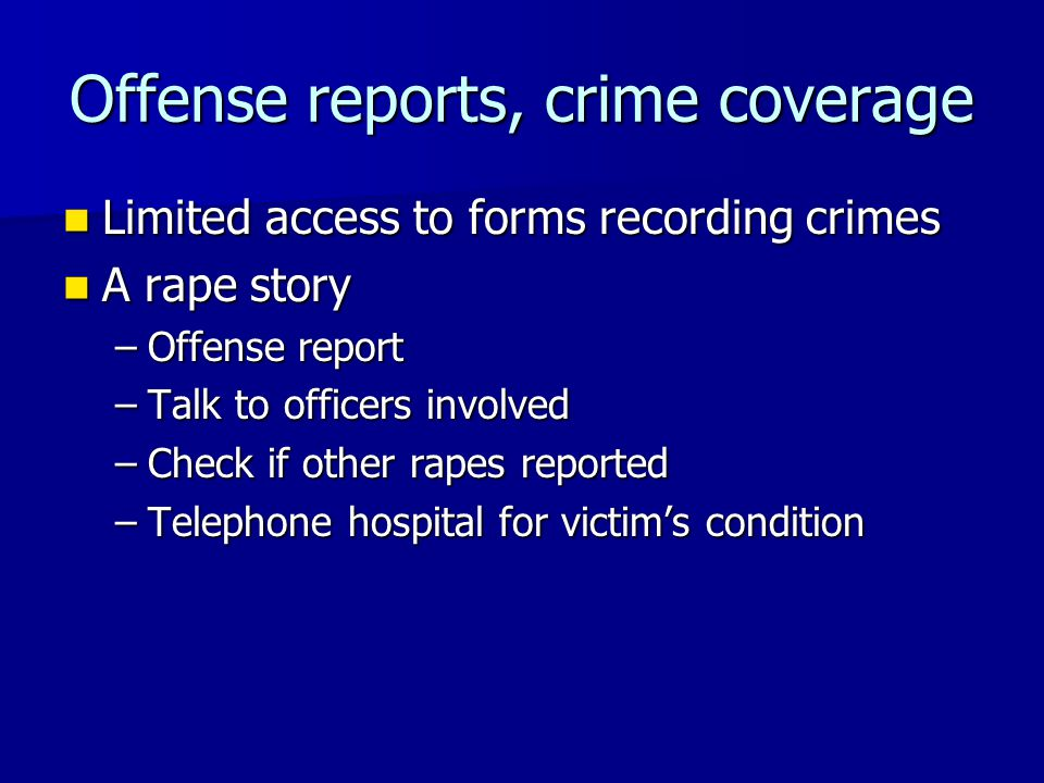 Offense reports, crime coverage Limited access to forms recording crimes Limited access to forms recording crimes A rape story A rape story –Offense report –Talk to officers involved –Check if other rapes reported –Telephone hospital for victim's condition