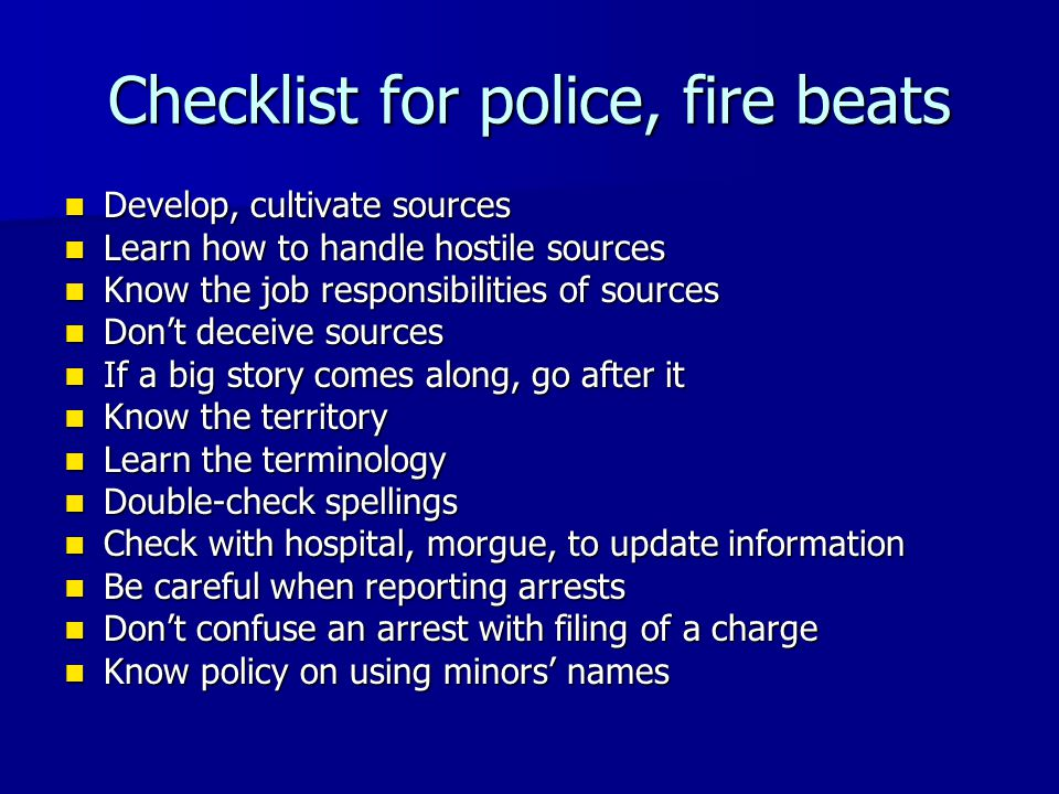 Checklist for police, fire beats Develop, cultivate sources Develop, cultivate sources Learn how to handle hostile sources Learn how to handle hostile sources Know the job responsibilities of sources Know the job responsibilities of sources Don't deceive sources Don't deceive sources If a big story comes along, go after it If a big story comes along, go after it Know the territory Know the territory Learn the terminology Learn the terminology Double-check spellings Double-check spellings Check with hospital, morgue, to update information Check with hospital, morgue, to update information Be careful when reporting arrests Be careful when reporting arrests Don't confuse an arrest with filing of a charge Don't confuse an arrest with filing of a charge Know policy on using minors' names Know policy on using minors' names