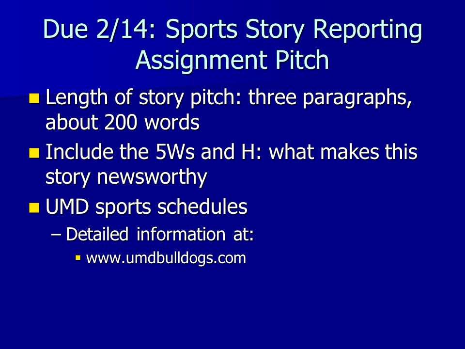 Due 2/14: Sports Story Reporting Assignment Pitch Length of story pitch: three paragraphs, about 200 words Length of story pitch: three paragraphs, about 200 words Include the 5Ws and H: what makes this story newsworthy Include the 5Ws and H: what makes this story newsworthy UMD sports schedules UMD sports schedules –Detailed information at:  www.umdbulldogs.com