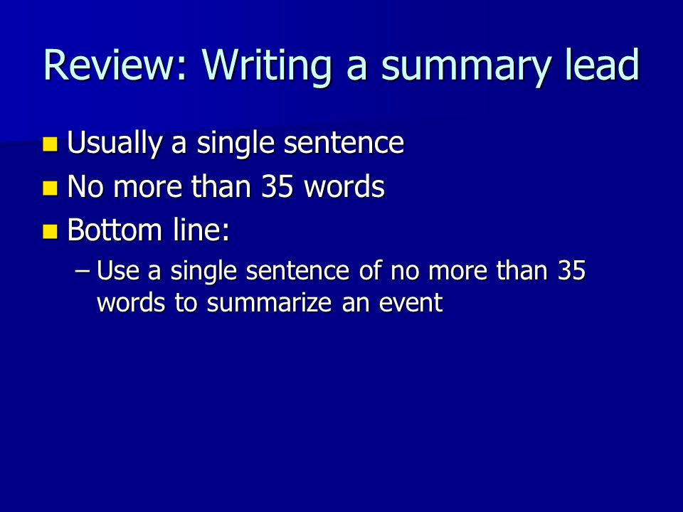 Review: Writing a summary lead Usually a single sentence Usually a single sentence No more than 35 words No more than 35 words Bottom line: Bottom line: –Use a single sentence of no more than 35 words to summarize an event