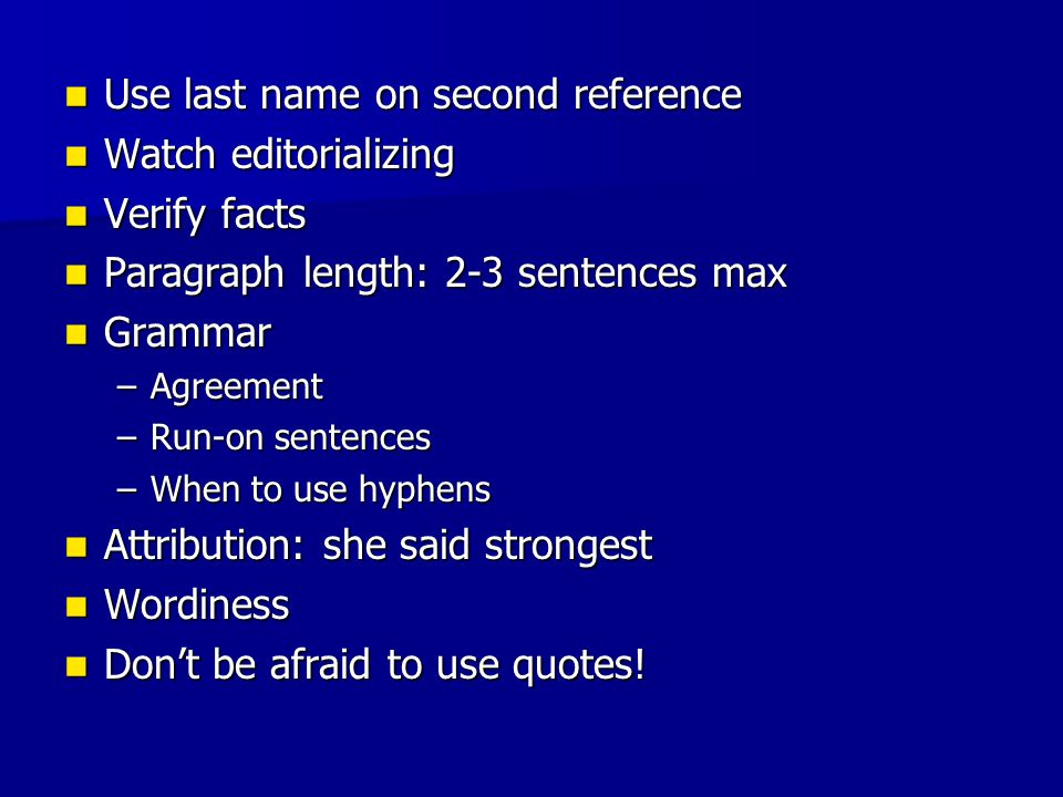 Use last name on second reference Use last name on second reference Watch editorializing Watch editorializing Verify facts Verify facts Paragraph length: 2-3 sentences max Paragraph length: 2-3 sentences max Grammar Grammar –Agreement –Run-on sentences –When to use hyphens Attribution: she said strongest Attribution: she said strongest Wordiness Wordiness Don't be afraid to use quotes.
