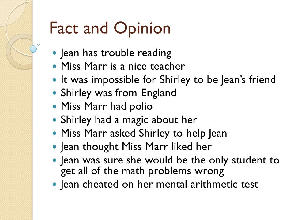 Fact and Opinion Jean has trouble reading Miss Marr is a nice teacher It was impossible for Shirley to be Jean's friend Shirley was from England Miss