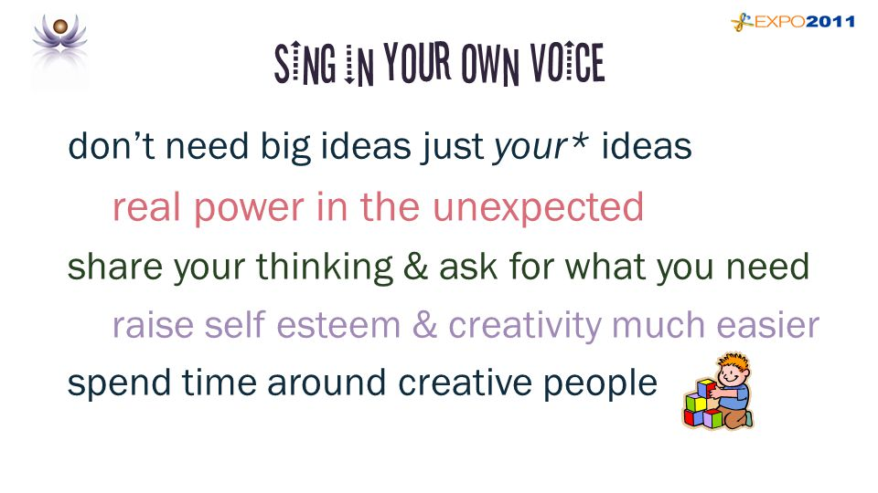 SING in your own VOICE don't need big ideas just your* ideas real power in the unexpected share your thinking & ask for what you need raise self esteem & creativity much easier spend time around creative people