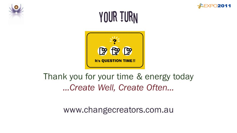 Your Turn Thank you for your time & energy today...Create Well, Create Often...