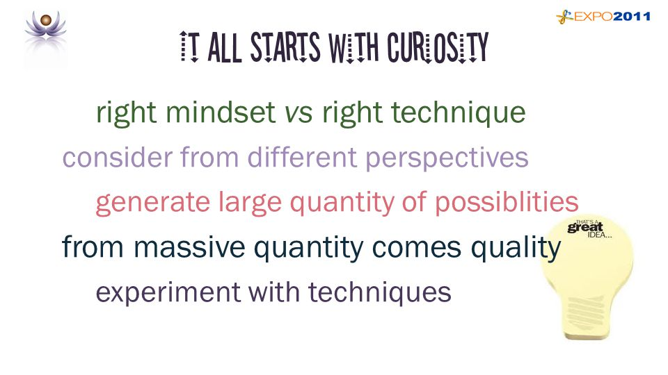 It all starts with curiosity right mindset vs right technique consider from different perspectives generate large quantity of possiblities from massive quantity comes quality experiment with techniques