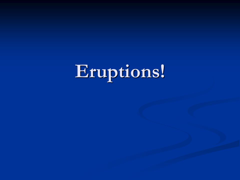Eruptions!