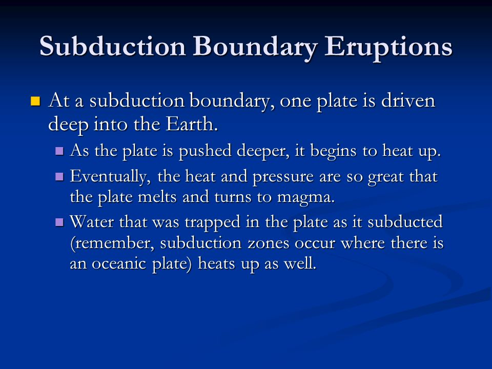 Subduction Boundary Eruptions At a subduction boundary, one plate is driven deep into the Earth.