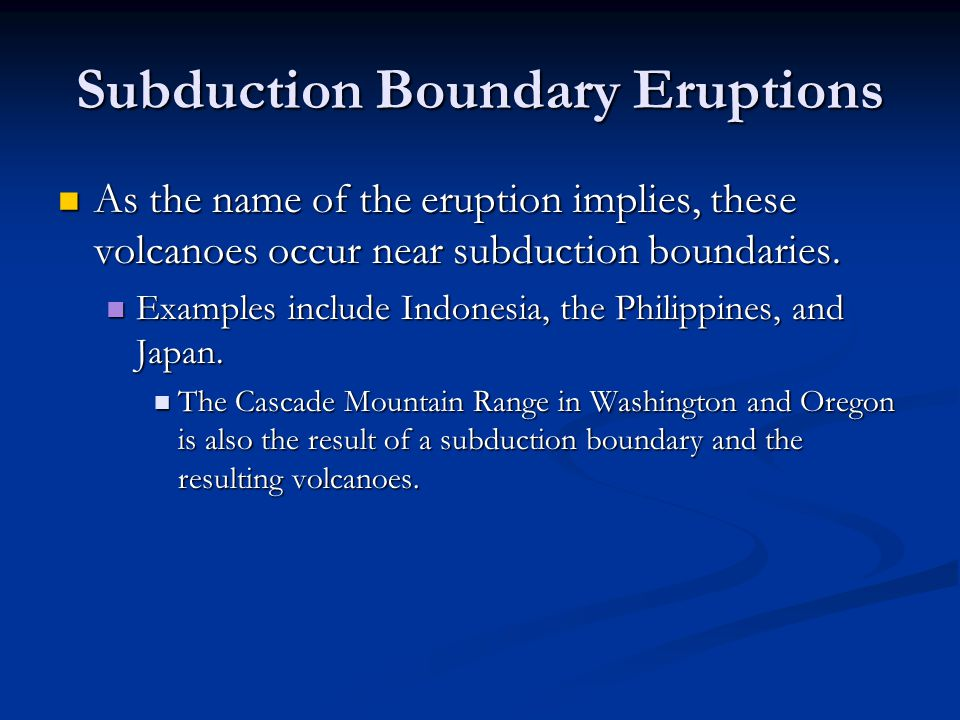 Subduction Boundary Eruptions As the name of the eruption implies, these volcanoes occur near subduction boundaries.