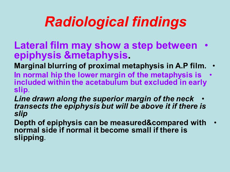 Radiological findings Lateral film may show a step between epiphysis &metaphysis. Marginal blurring of proximal metaphysis in A.P film. In normal hip