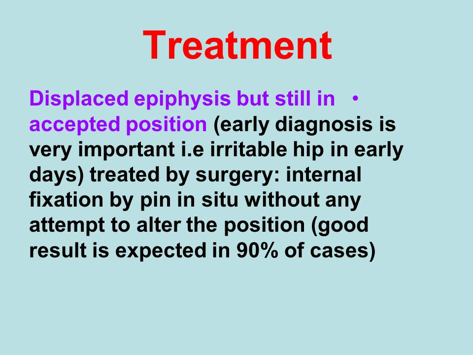 Treatment Displaced epiphysis but still in accepted position (early diagnosis is very important i.e irritable hip in early days) treated by surgery: i