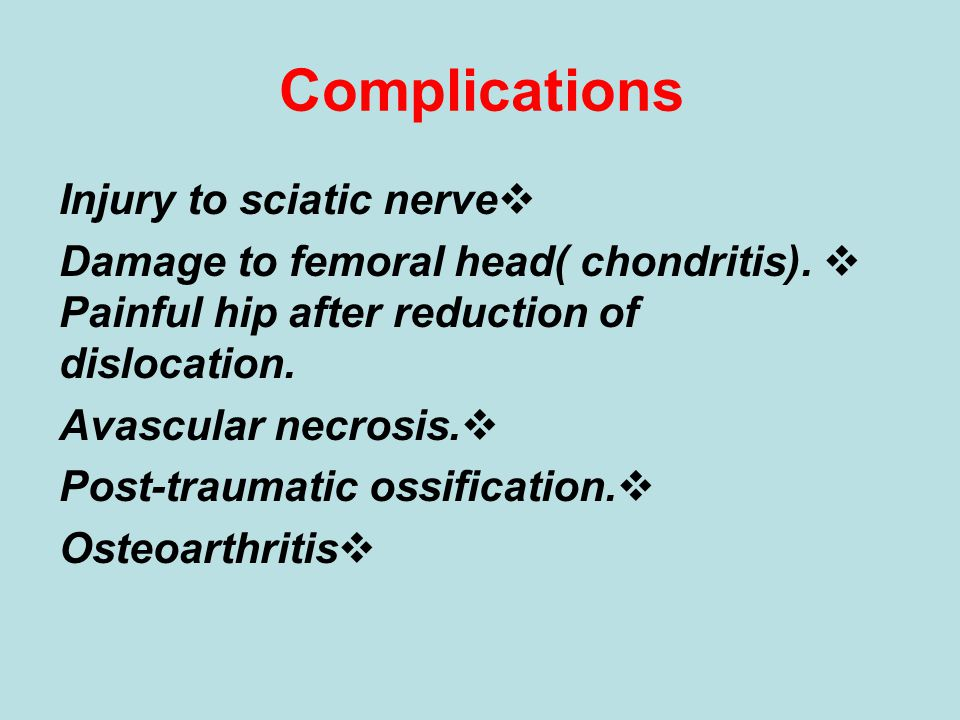 Complications  Injury to sciatic nerve  Damage to femoral head( chondritis). Painful hip after reduction of dislocation.  Avascular necrosis.  Pos