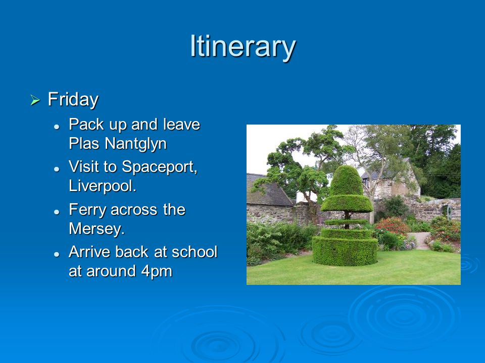 Itinerary  Friday Pack up and leave Plas Nantglyn Pack up and leave Plas Nantglyn Visit to Spaceport, Liverpool.
