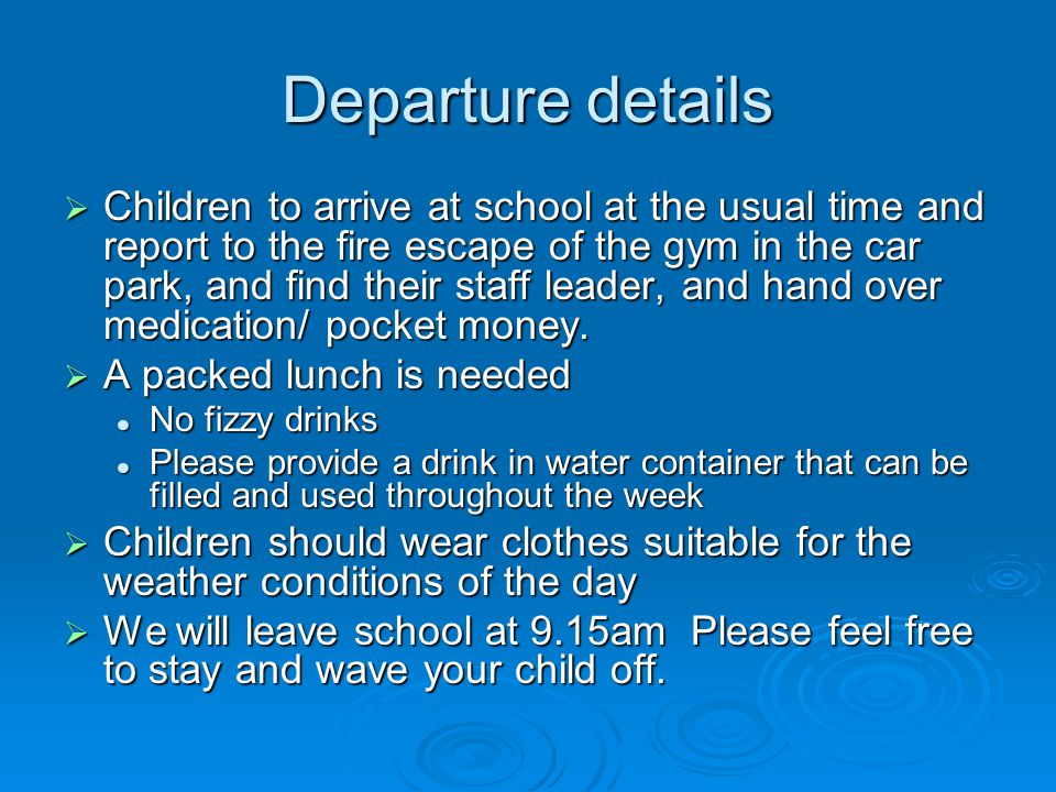 Departure details  Children to arrive at school at the usual time and report to the fire escape of the gym in the car park, and find their staff leader, and hand over medication/ pocket money.