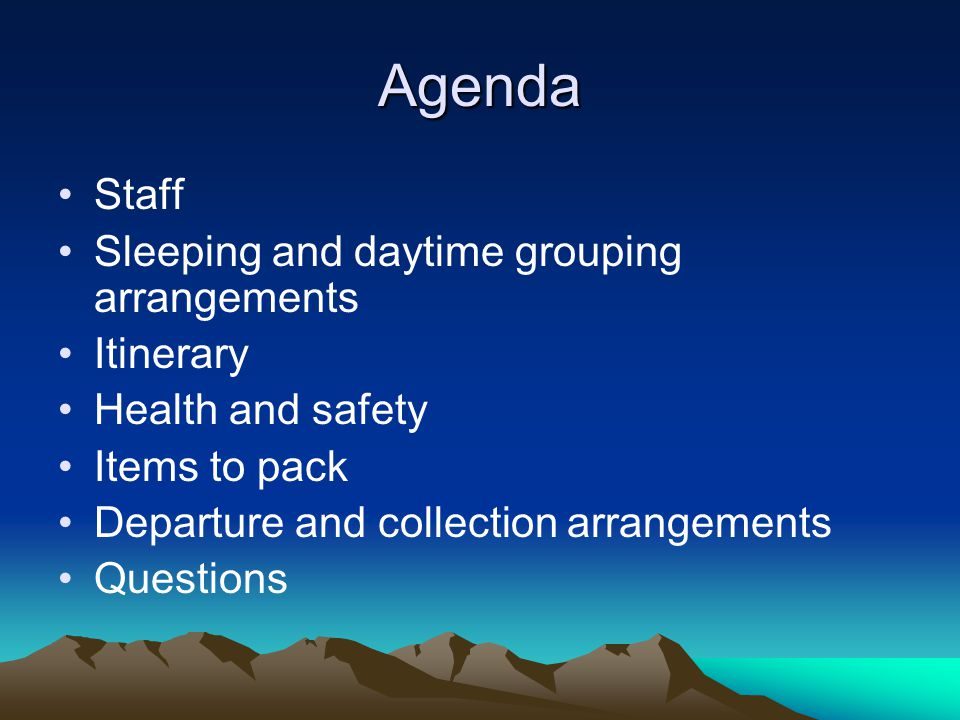 Agenda Staff Sleeping and daytime grouping arrangements Itinerary Health and safety Items to pack Departure and collection arrangements Questions