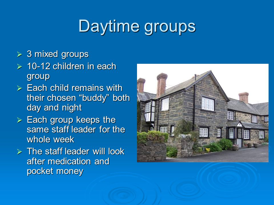 Daytime groups  3 mixed groups  10-12 children in each group  Each child remains with their chosen buddy both day and night  Each group keeps the same staff leader for the whole week  The staff leader will look after medication and pocket money