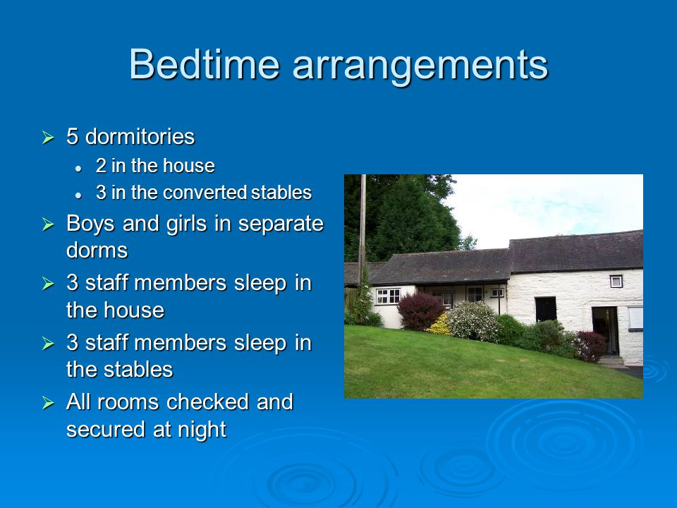 Bedtime arrangements  5 dormitories 2 in the house 2 in the house 3 in the converted stables 3 in the converted stables  Boys and girls in separate dorms  3 staff members sleep in the house  3 staff members sleep in the stables  All rooms checked and secured at night