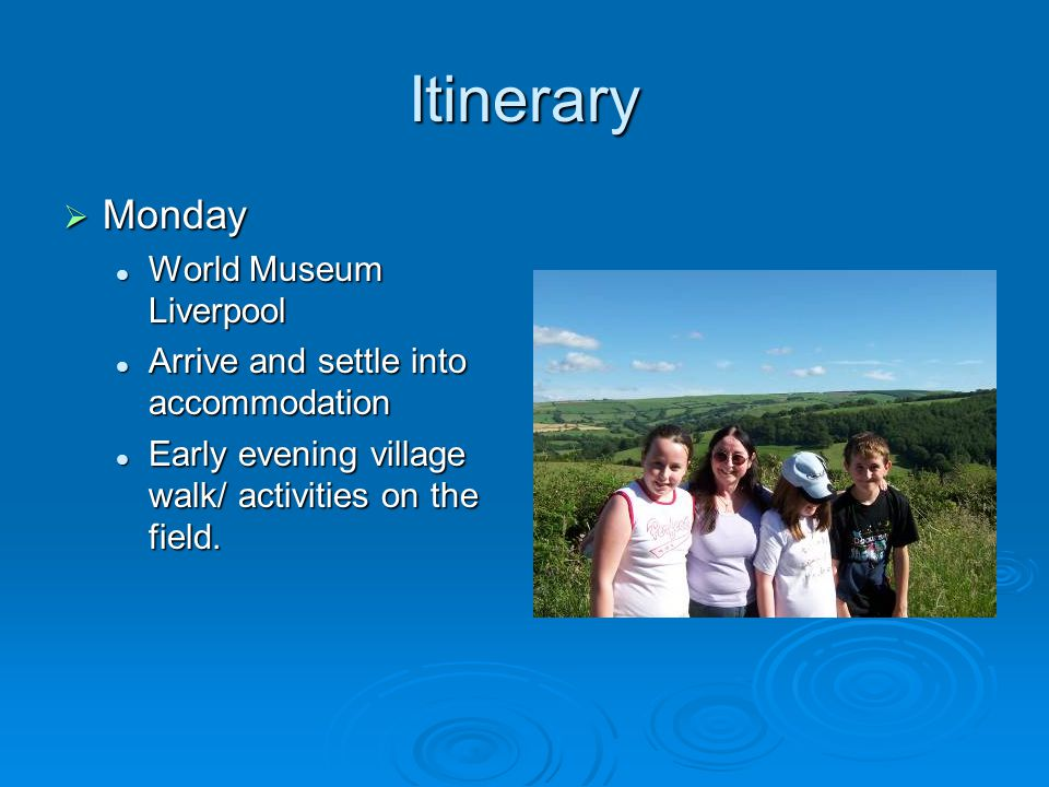 Itinerary  Monday World Museum Liverpool World Museum Liverpool Arrive and settle into accommodation Arrive and settle into accommodation Early evening village walk/ activities on the field.