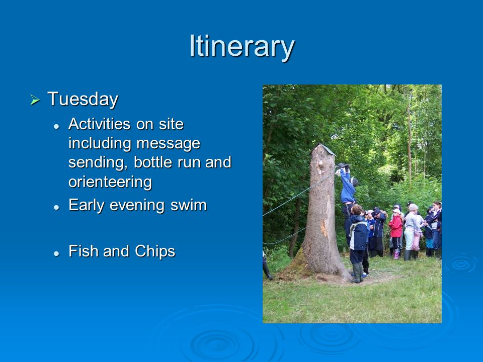 Itinerary  Tuesday Activities on site including message sending, bottle run and orienteering Activities on site including message sending, bottle run and orienteering Early evening swim Early evening swim Fish and Chips Fish and Chips