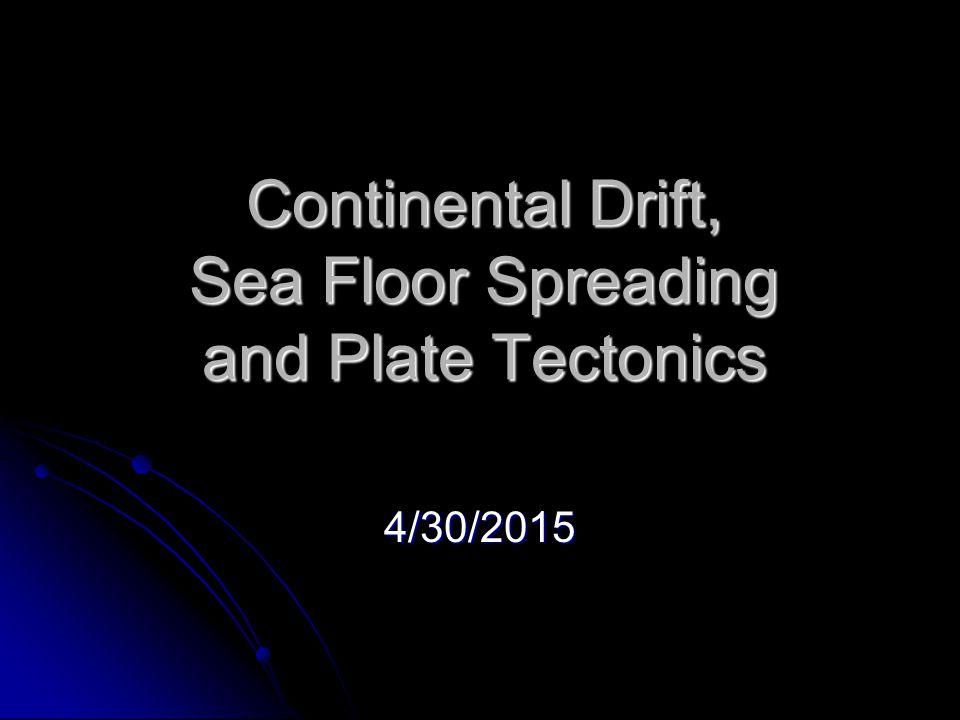 Continental Drift, Sea Floor Spreading and Plate Tectonics 4/30/2015