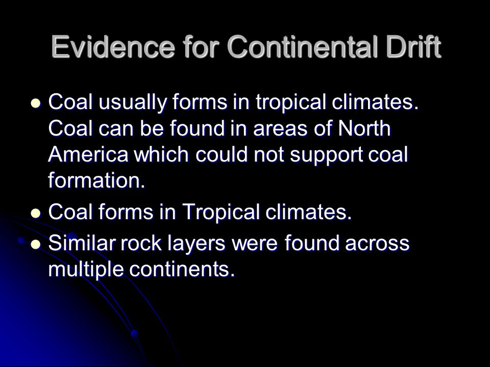 Evidence for Continental Drift Coal usually forms in tropical climates. Coal can be found in areas of North America which could not support coal forma
