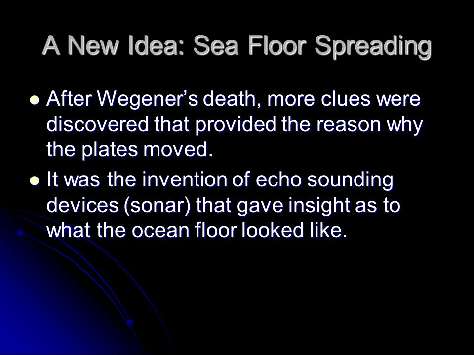 A New Idea: Sea Floor Spreading After Wegener's death, more clues were discovered that provided the reason why the plates moved. After Wegener's death