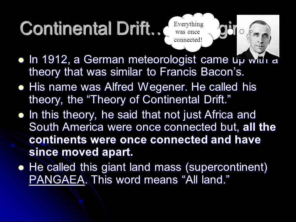 Continental Drift…the beginning In 1912, a German meteorologist came up with a theory that was similar to Francis Bacon's. In 1912, a German meteorolo