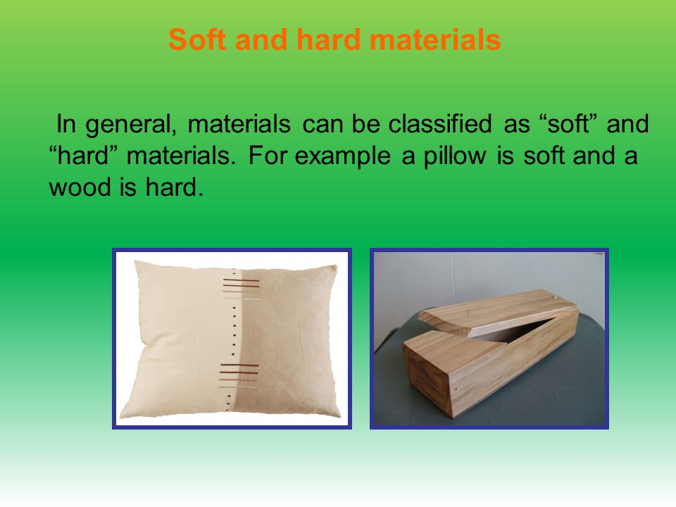In general, materials can be classified as soft and hard materials.