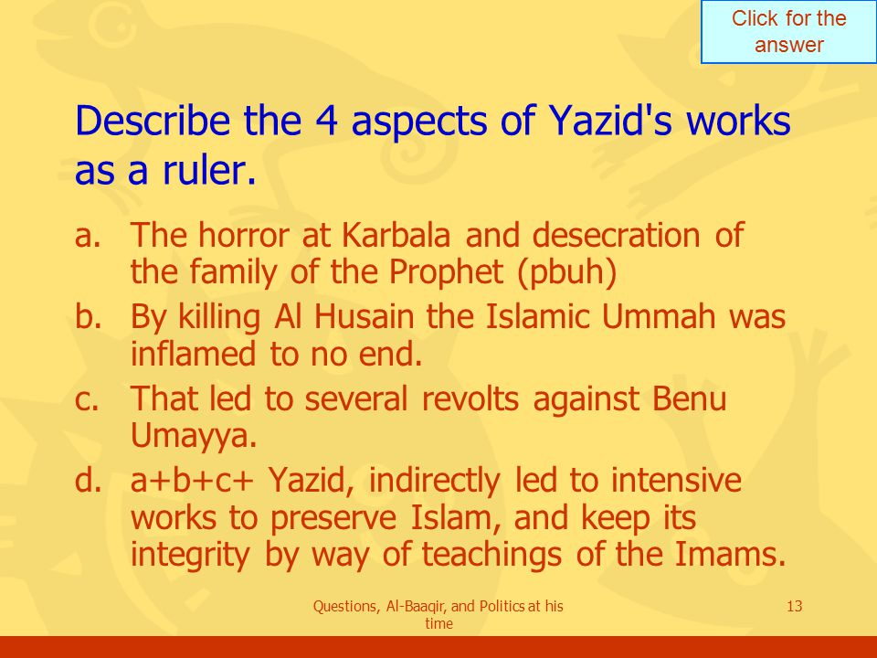 Click for the answer Questions, Al-Baaqir, and Politics at his time 13 Describe the 4 aspects of Yazid s works as a ruler.