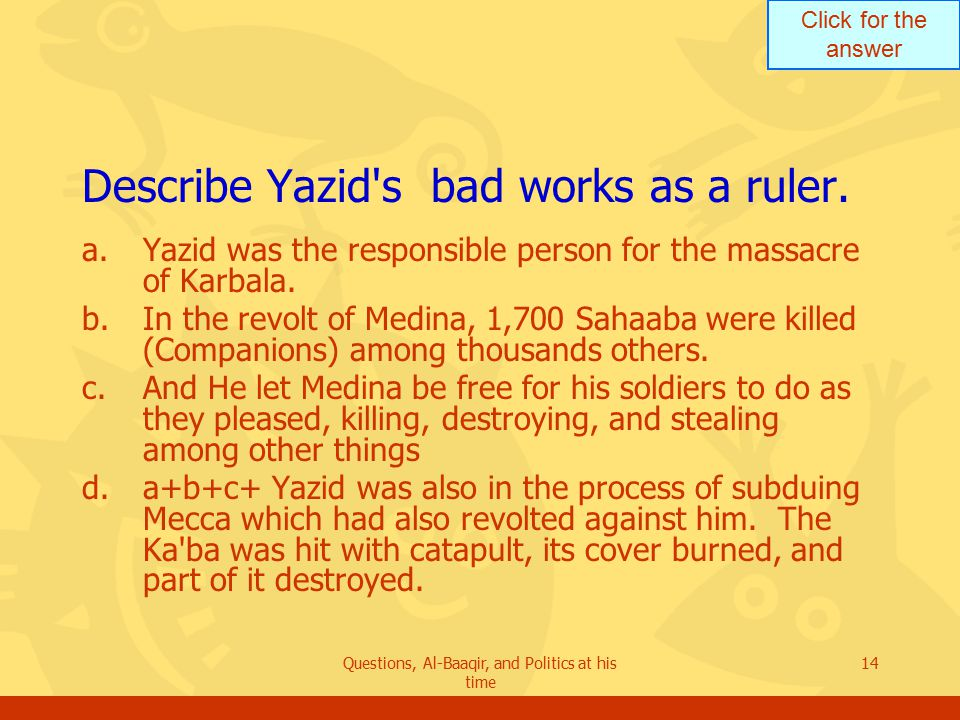 Click for the answer Questions, Al-Baaqir, and Politics at his time 14 Describe Yazid s bad works as a ruler.