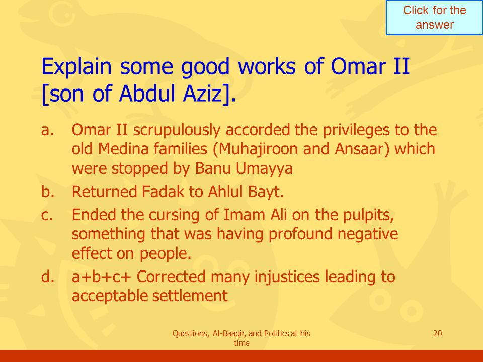 Click for the answer Questions, Al-Baaqir, and Politics at his time 20 Explain some good works of Omar II [son of Abdul Aziz].