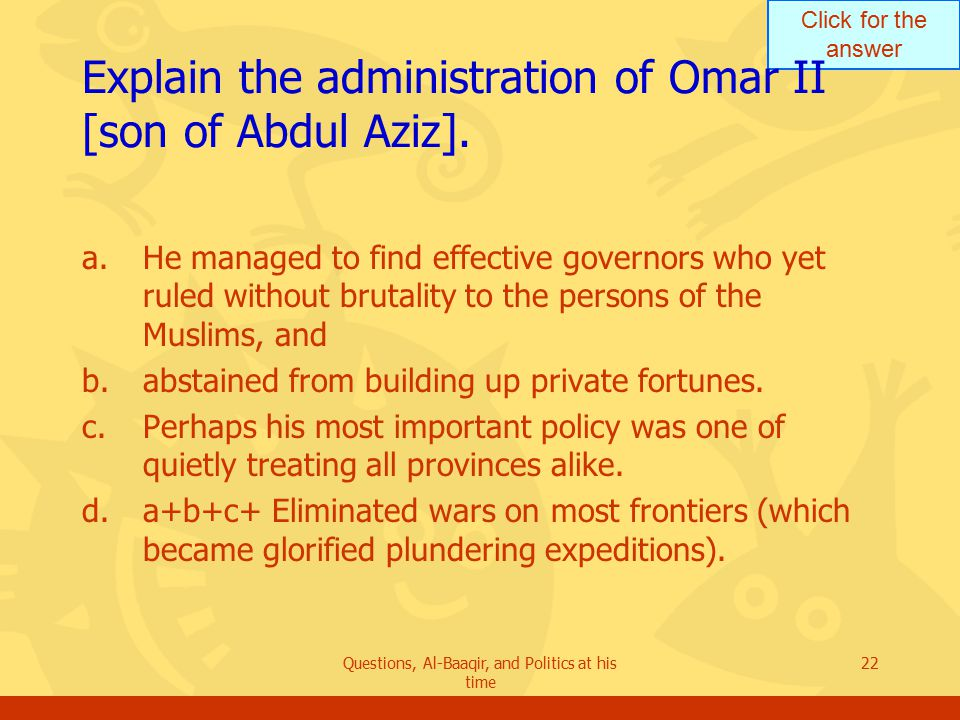 Click for the answer Questions, Al-Baaqir, and Politics at his time 22 Explain the administration of Omar II [son of Abdul Aziz].