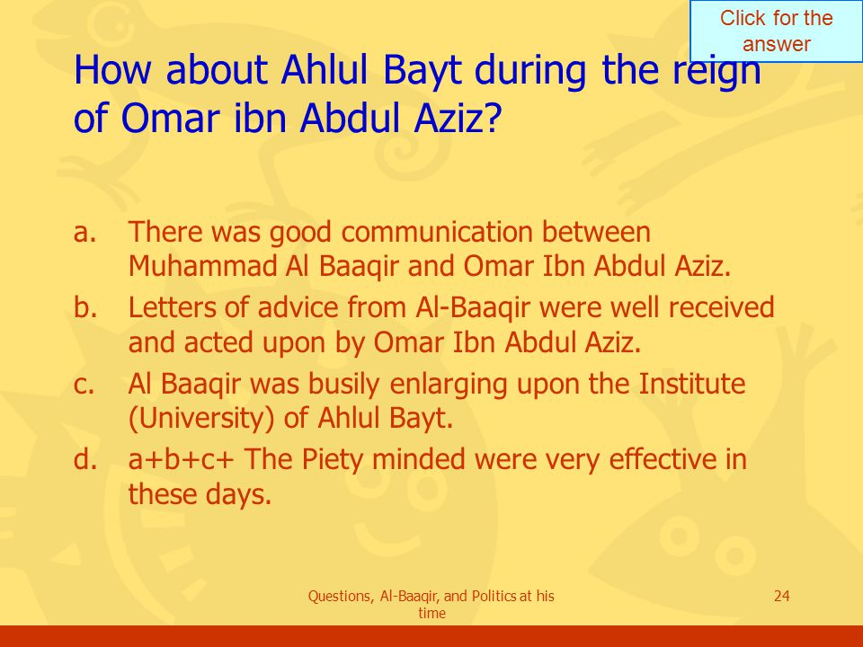 Click for the answer Questions, Al-Baaqir, and Politics at his time 24 How about Ahlul Bayt during the reign of Omar ibn Abdul Aziz.