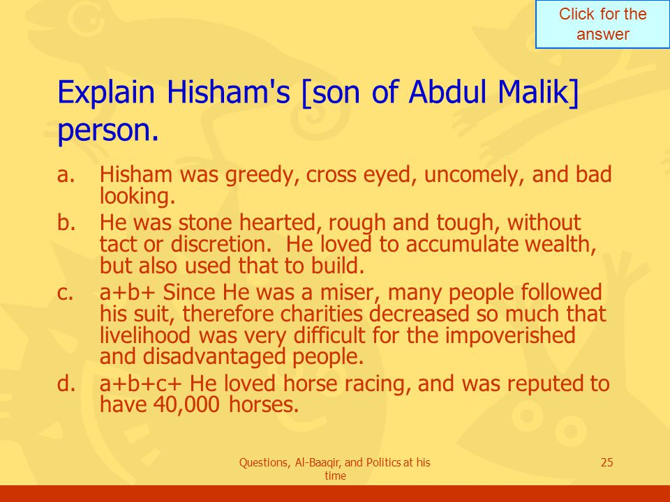 Click for the answer Questions, Al-Baaqir, and Politics at his time 25 Explain Hisham s [son of Abdul Malik] person.