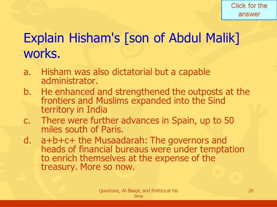 Click for the answer Questions, Al-Baaqir, and Politics at his time 26 Explain Hisham s [son of Abdul Malik] works.
