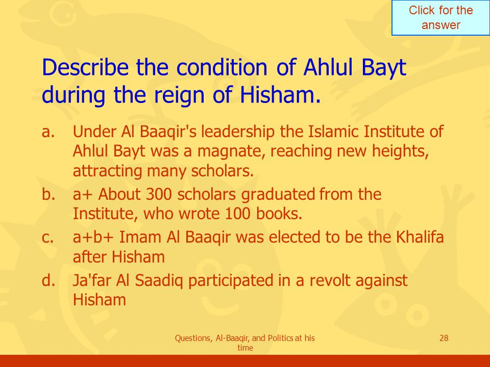Click for the answer Questions, Al-Baaqir, and Politics at his time 28 Describe the condition of Ahlul Bayt during the reign of Hisham.