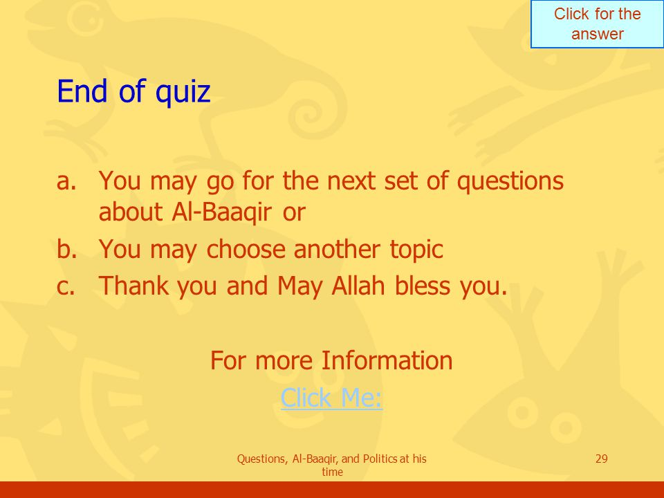 Click for the answer Questions, Al-Baaqir, and Politics at his time 29 End of quiz a.You may go for the next set of questions about Al-Baaqir or b.You may choose another topic c.Thank you and May Allah bless you.