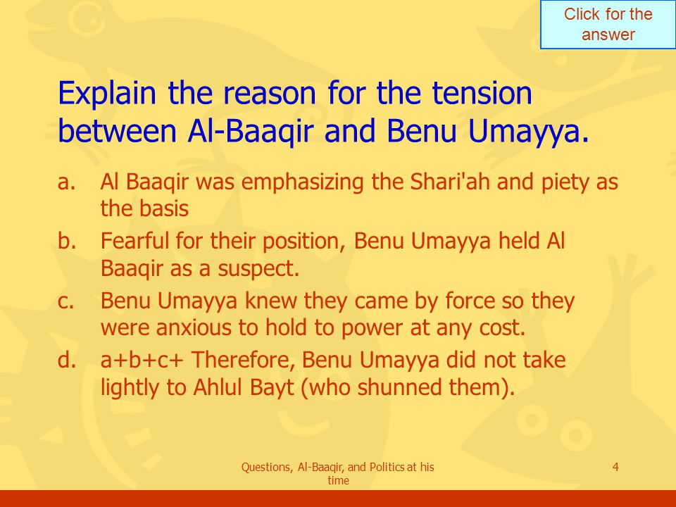 Click for the answer Questions, Al-Baaqir, and Politics at his time 15 Evaluate the condition of Ahlul Bayt during the time of Yazid [son of Mu awiya].