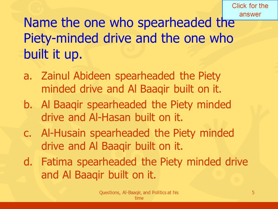 Click for the answer Questions, Al-Baaqir, and Politics at his time 5 Name the one who spearheaded the Piety ‑ minded drive and the one who built it up.