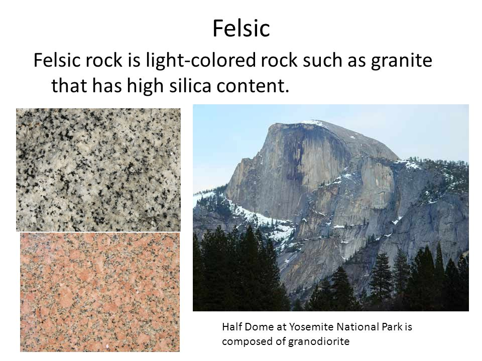 Felsic Felsic rock is light-colored rock such as granite that has high silica content.