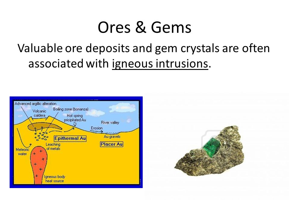Ores & Gems Valuable ore deposits and gem crystals are often associated with igneous intrusions.
