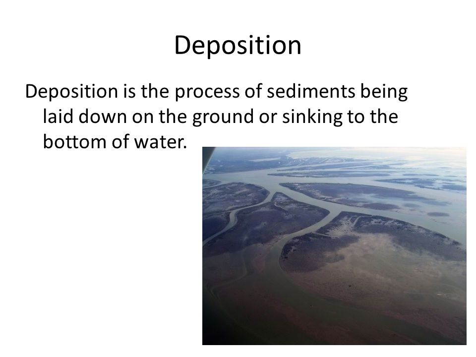 Deposition Deposition is the process of sediments being laid down on the ground or sinking to the bottom of water.