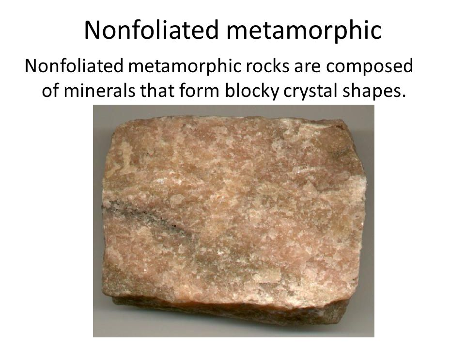 Nonfoliated metamorphic Nonfoliated metamorphic rocks are composed of minerals that form blocky crystal shapes.