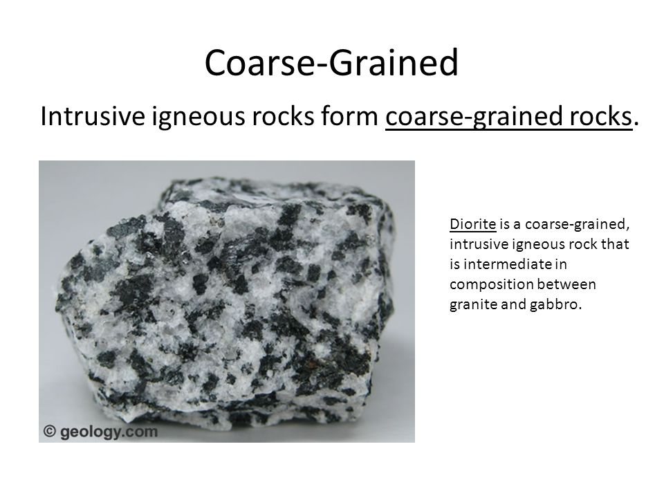 Coarse-Grained Intrusive igneous rocks form coarse-grained rocks. Diorite is a coarse-grained, intrusive igneous rock that is intermediate in composit