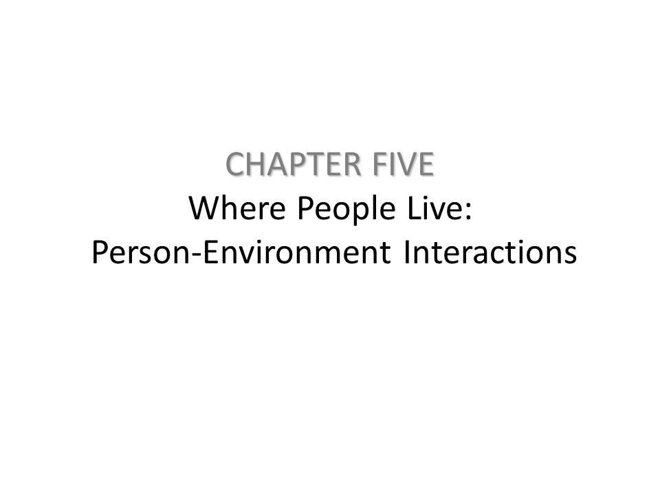 CHAPTER FIVE CHAPTER FIVE Where People Live: Person-Environment Interactions