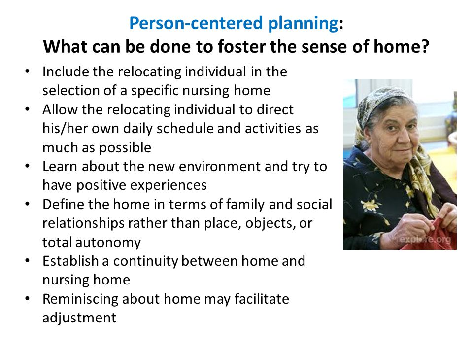 Include the relocating individual in the selection of a specific nursing home Allow the relocating individual to direct his/her own daily schedule and activities as much as possible Learn about the new environment and try to have positive experiences Define the home in terms of family and social relationships rather than place, objects, or total autonomy Establish a continuity between home and nursing home Reminiscing about home may facilitate adjustment Person-centered planning: What can be done to foster the sense of home?