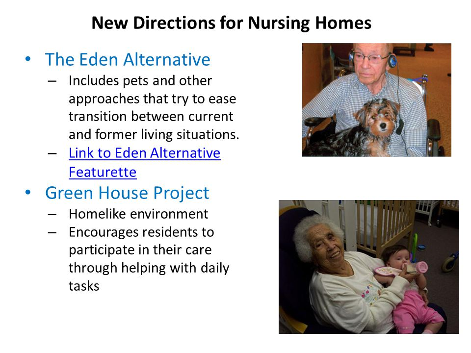 The Eden Alternative – Includes pets and other approaches that try to ease transition between current and former living situations.
