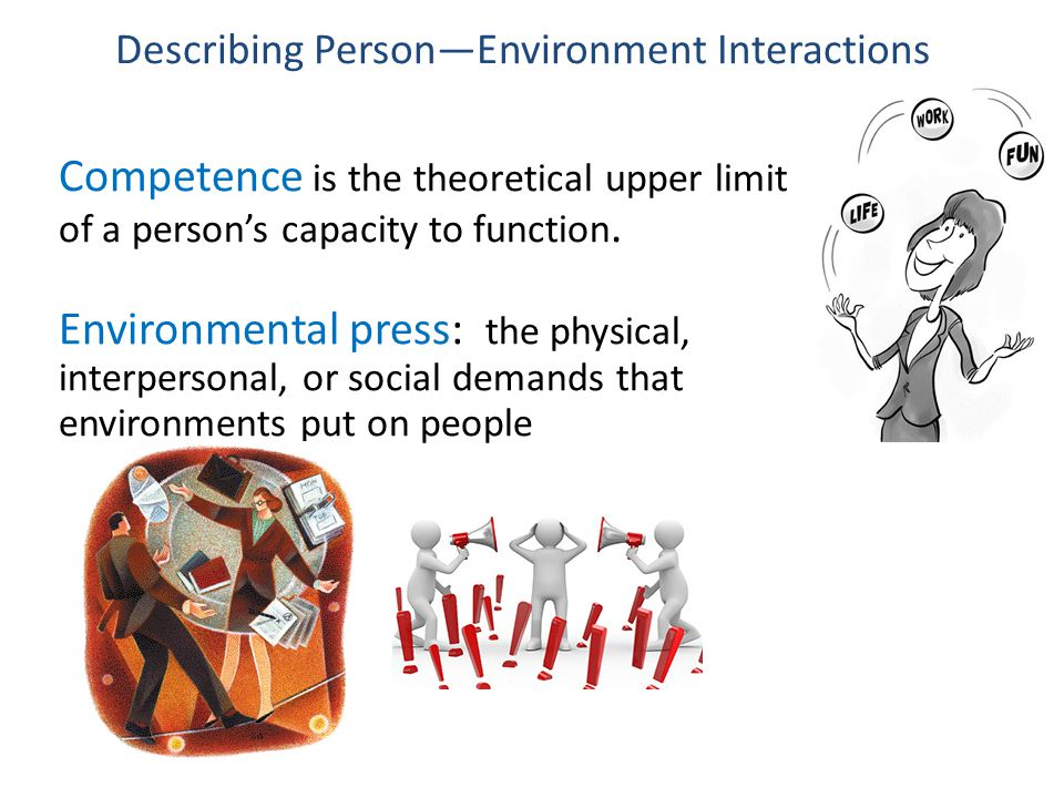 Competence is the theoretical upper limit of a person's capacity to function. Environmental press: the physical, interpersonal, or social demands that
